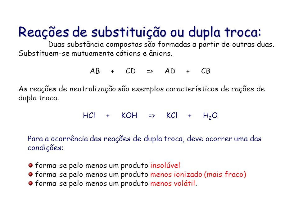 Reações de substituição ou dupla troca: Duas substância compostas são formadas a partir de outras duas. Substituem-se mutuamente cátions e ânions. AB
