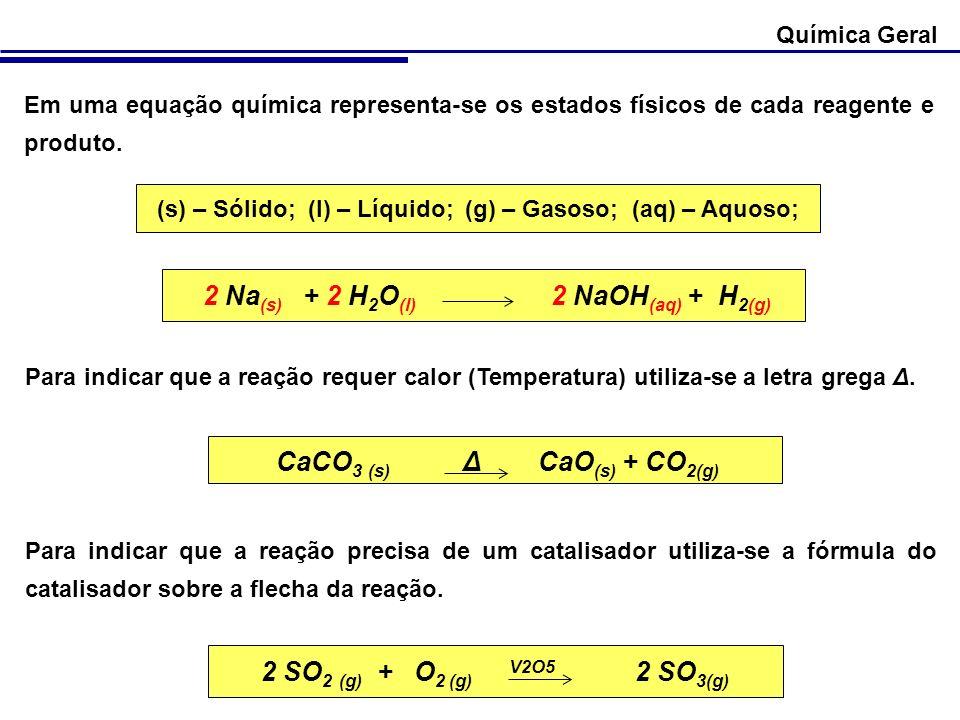 Química Geral Em uma equação química representa-se os estados físicos de cada reagente e produto. (s) – Sólido; (l) – Líquido; (g) – Gasoso; (aq) – Aq