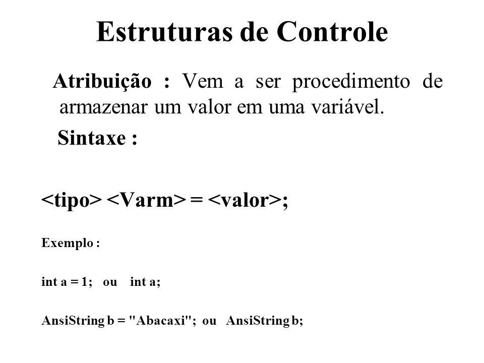 Estruturas de Controle Atribuição : Vem a ser procedimento de armazenar um valor em uma variável. Sintaxe : = ; Exemplo : int a = 1; ou int a; AnsiStr