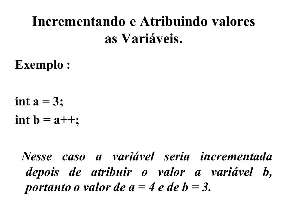 Incrementando e Atribuindo valores as Variáveis. Exemplo : int a = 3; int b = a++; Nesse caso a variável seria incrementada depois de atribuir o valor