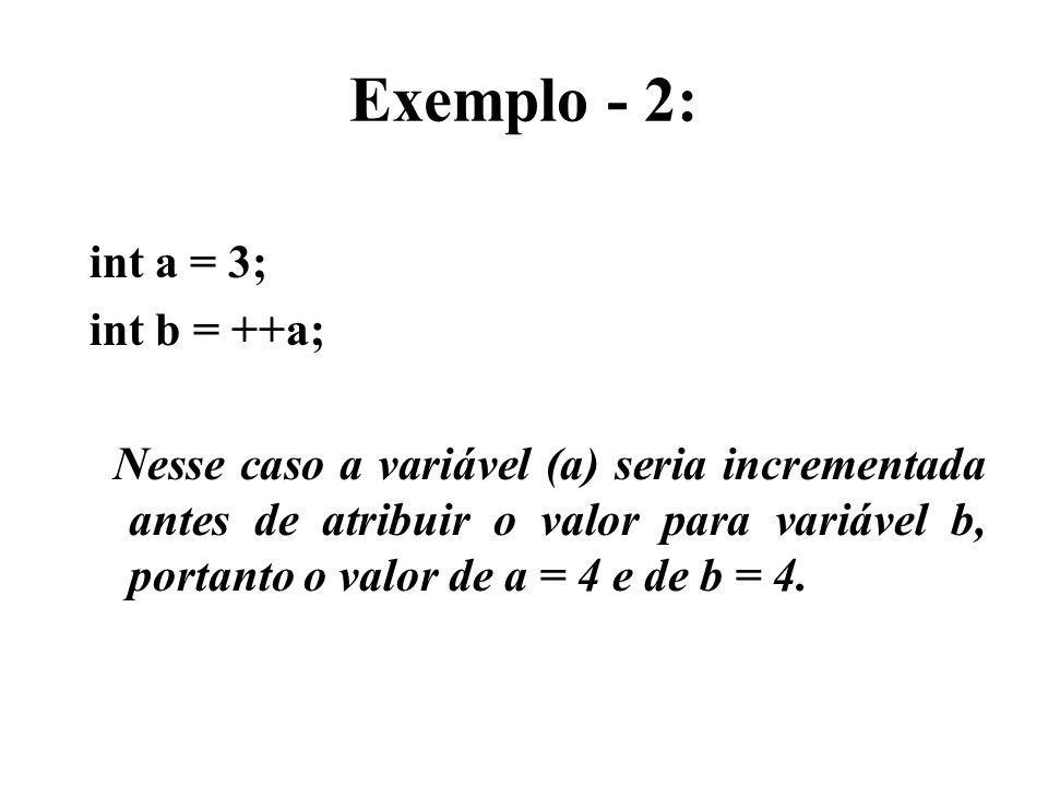 Exemplo - 2: int a = 3; int b = ++a; Nesse caso a variável (a) seria incrementada antes de atribuir o valor para variável b, portanto o valor de a = 4