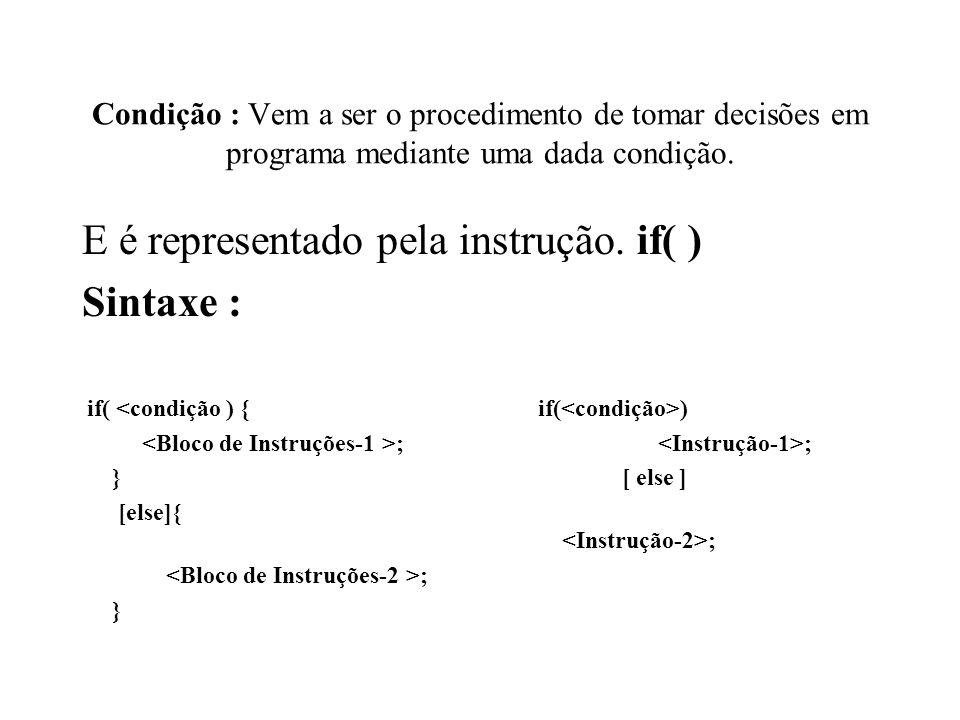 Condição : Vem a ser o procedimento de tomar decisões em programa mediante uma dada condição. E é representado pela instrução. if( ) Sintaxe : if( ) ;