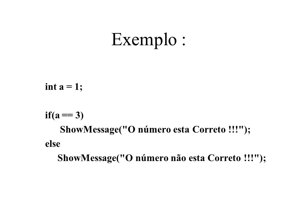 Exemplo : int a = 1; if(a == 3) ShowMessage(