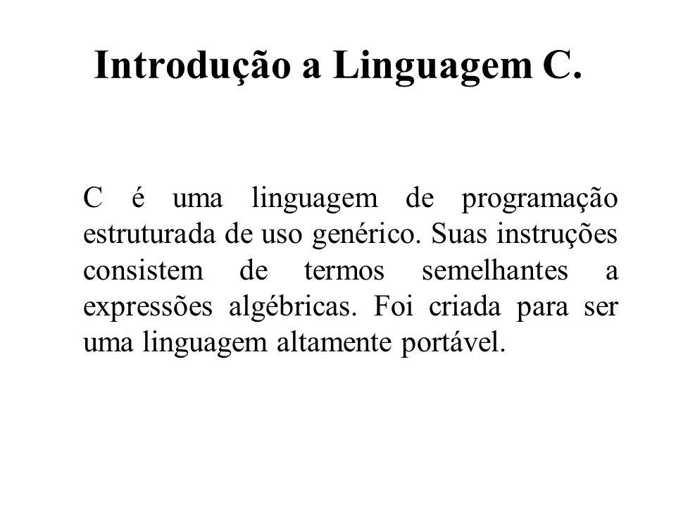 Introdução a Linguagem C. C é uma linguagem de programação estruturada de uso genérico. Suas instruções consistem de termos semelhantes a expressões a