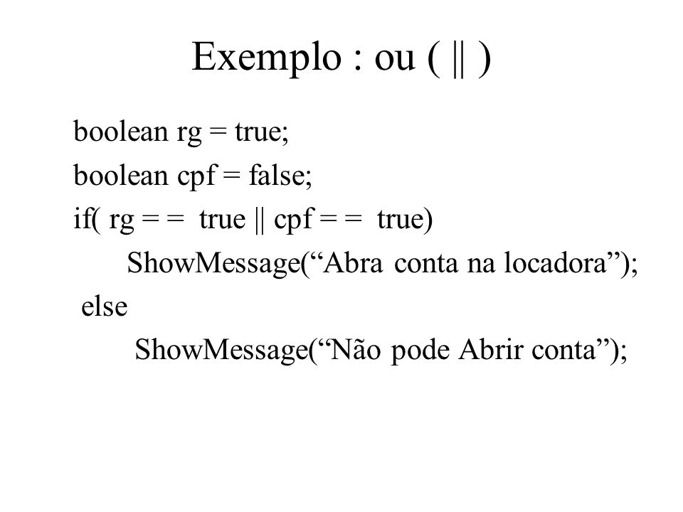 Exemplo : ou ( || ) boolean rg = true; boolean cpf = false; if( rg = = true || cpf = = true) ShowMessage(Abra conta na locadora); else ShowMessage(Não