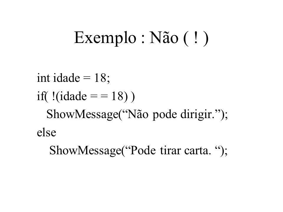Exemplo : Não ( ! ) int idade = 18; if( !(idade = = 18) ) ShowMessage(Não pode dirigir.); else ShowMessage(Pode tirar carta. );