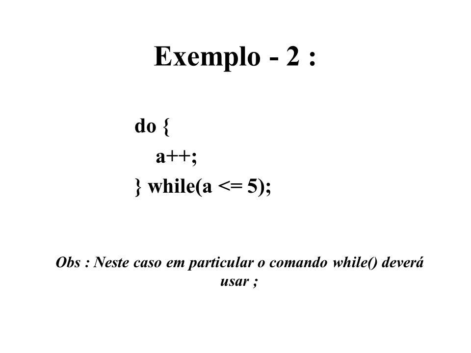 Exemplo - 2 : do { a++; } while(a <= 5); Obs : Neste caso em particular o comando while() deverá usar ;