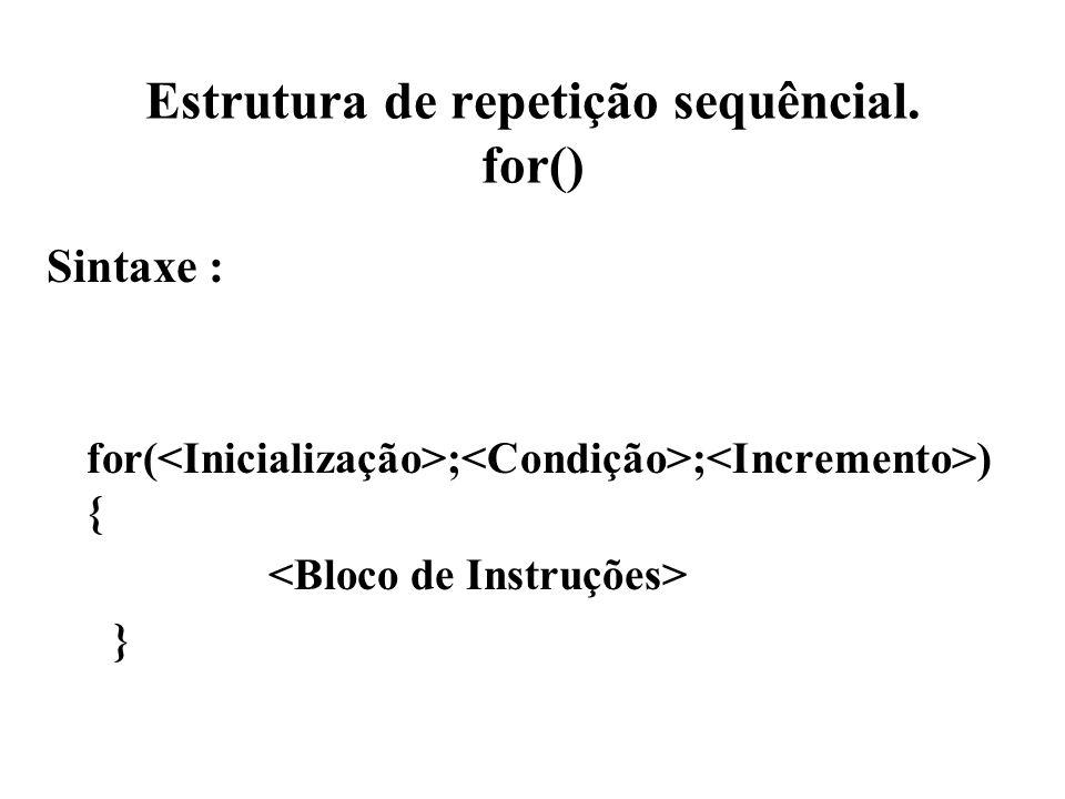 Estrutura de repetição sequêncial. for() Sintaxe : for( ; ; ) { }