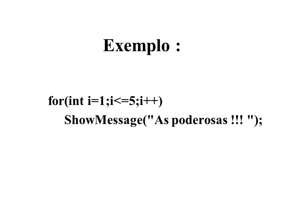 Exemplo : for(int i=1;i<=5;i++) ShowMessage(