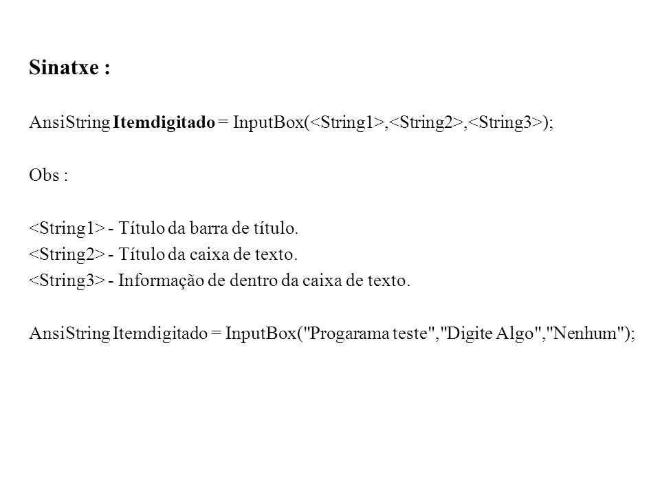 Sinatxe : AnsiString Itemdigitado = InputBox(,, ); Obs : - Título da barra de título. - Título da caixa de texto. - Informação de dentro da caixa de t