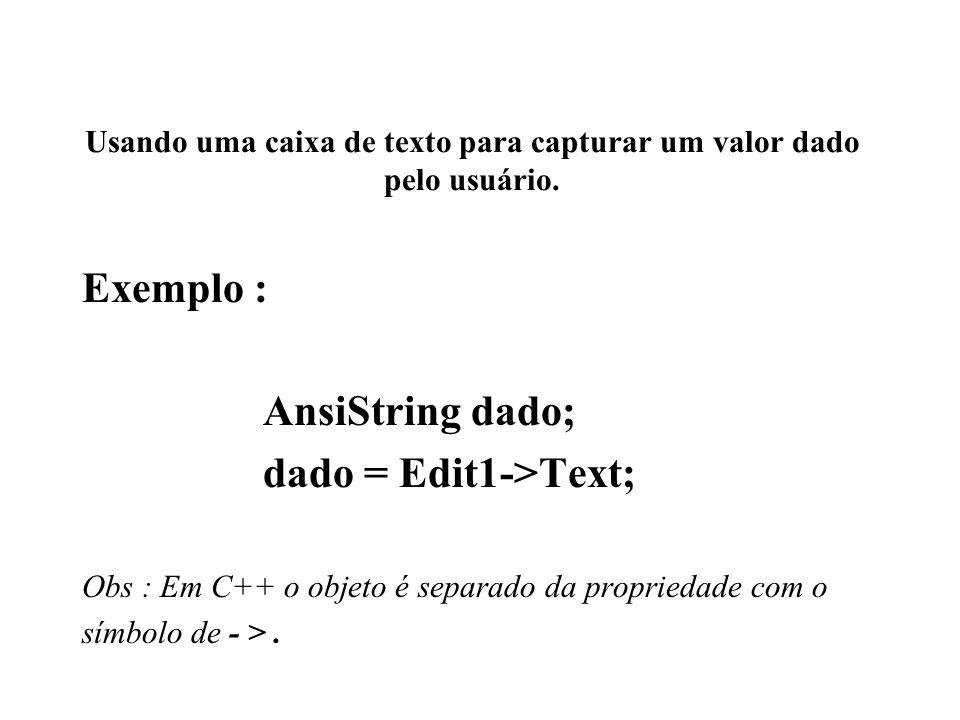 Usando uma caixa de texto para capturar um valor dado pelo usuário. Exemplo : AnsiString dado; dado = Edit1->Text; Obs : Em C++ o objeto é separado da