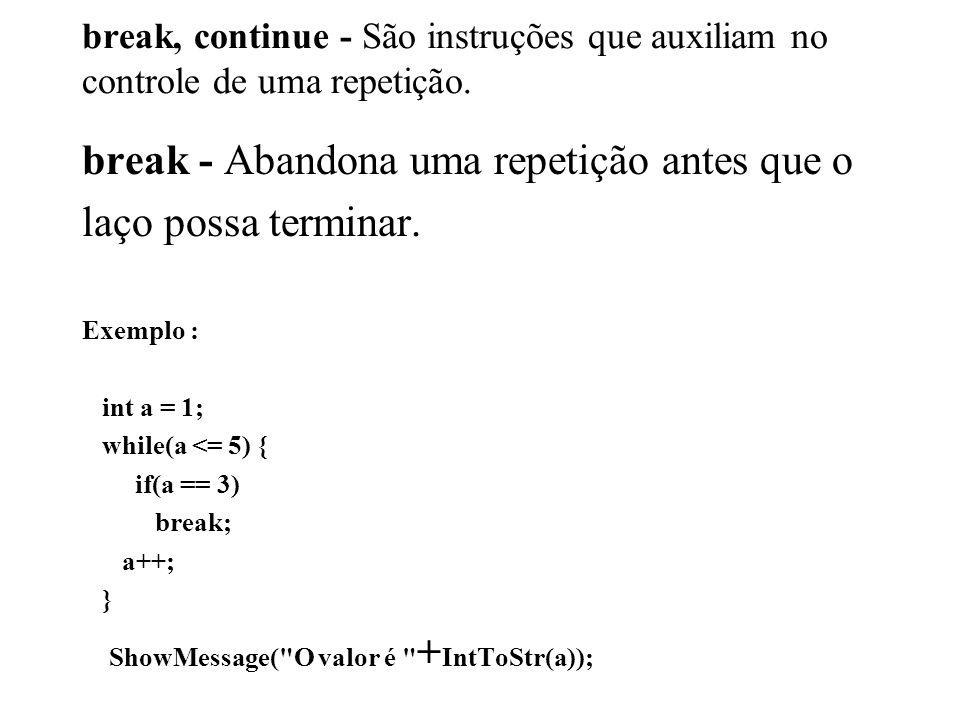 break, continue - São instruções que auxiliam no controle de uma repetição. break - Abandona uma repetição antes que o laço possa terminar. Exemplo :