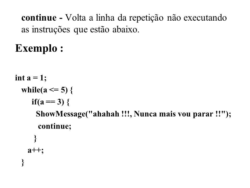 continue - Volta a linha da repetição não executando as instruções que estão abaixo. Exemplo : int a = 1; while(a <= 5) { if(a == 3) { ShowMessage(