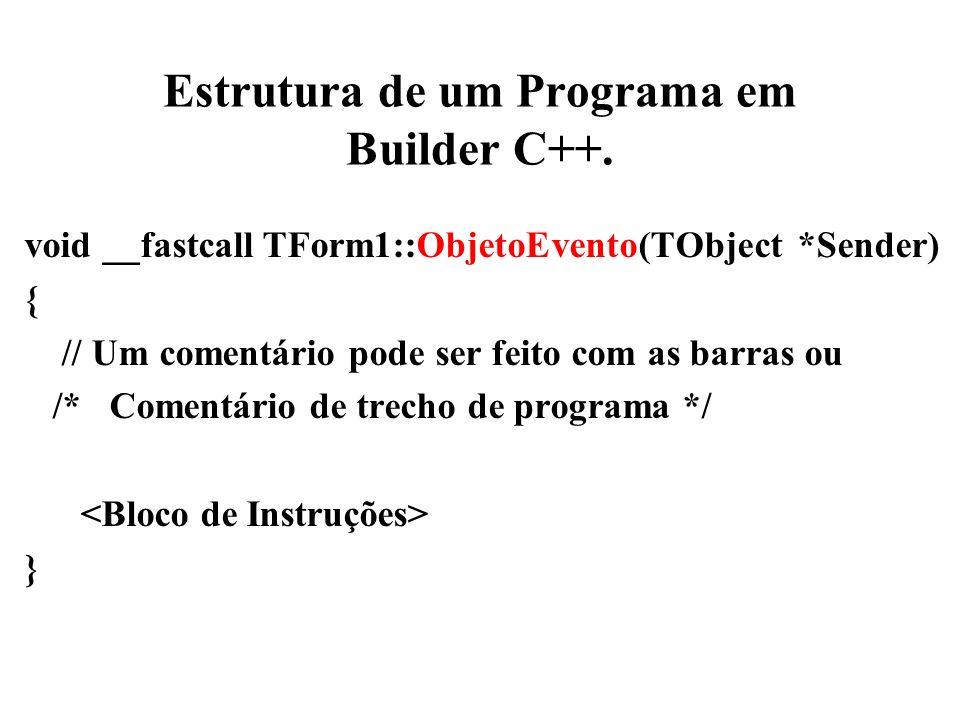 Estrutura de um Programa em Builder C++. void __fastcall TForm1::ObjetoEvento(TObject *Sender) { // Um comentário pode ser feito com as barras ou /* C
