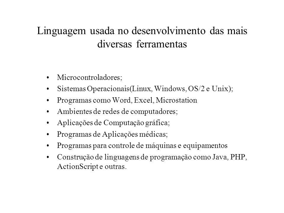 Linguagem usada no desenvolvimento das mais diversas ferramentas Microcontroladores; Sistemas Operacionais(Linux, Windows, OS/2 e Unix); Programas com
