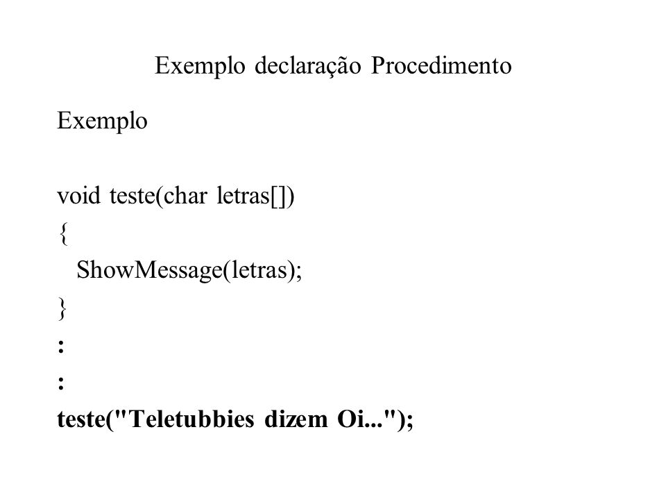 Exemplo declaração Procedimento Exemplo void teste(char letras[]) { ShowMessage(letras); } : teste( Teletubbies dizem Oi... );
