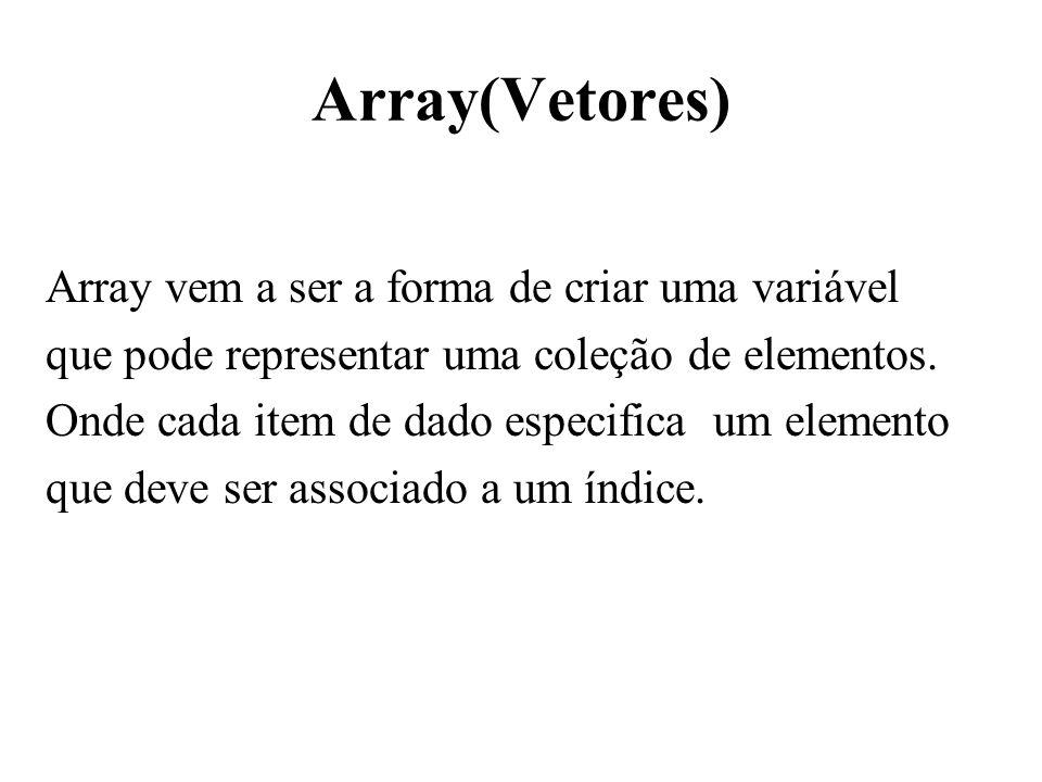 Array(Vetores) Array vem a ser a forma de criar uma variável que pode representar uma coleção de elementos.