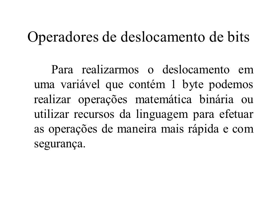 Operadores de deslocamento de bits Para realizarmos o deslocamento em uma variável que contém 1 byte podemos realizar operações matemática binária ou utilizar recursos da linguagem para efetuar as operações de maneira mais rápida e com segurança.