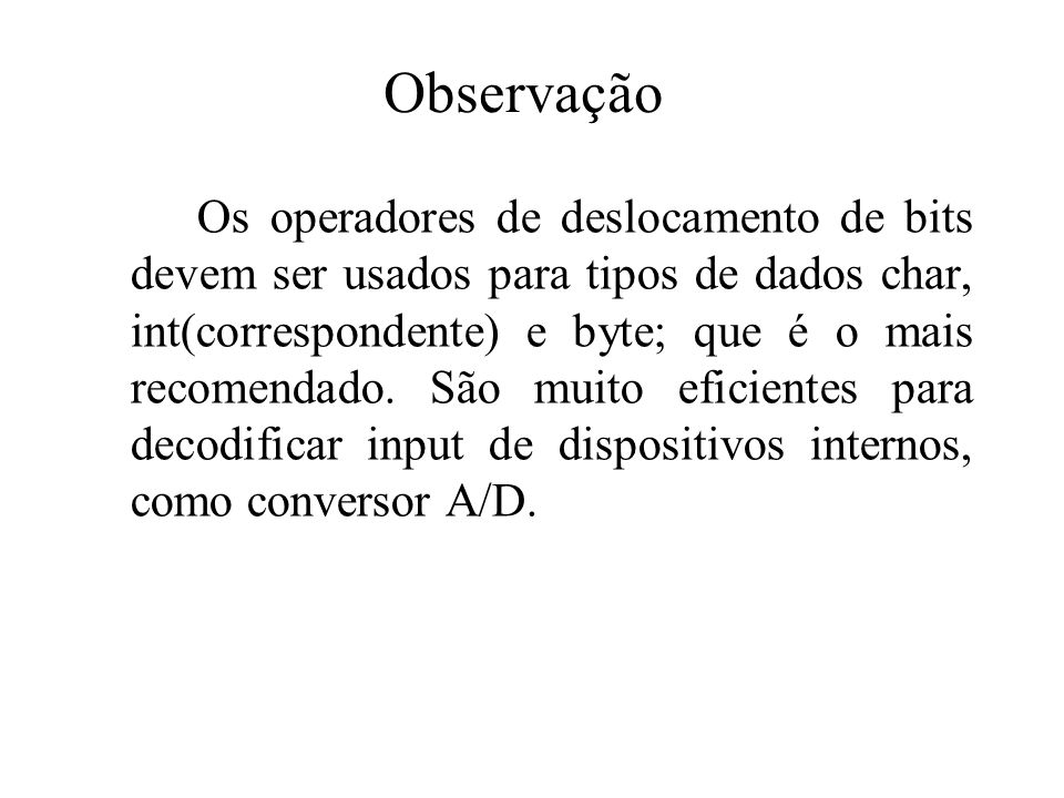 Observação Os operadores de deslocamento de bits devem ser usados para tipos de dados char, int(correspondente) e byte; que é o mais recomendado.