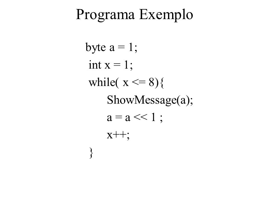 Programa Exemplo byte a = 1; int x = 1; while( x <= 8){ ShowMessage(a); a = a << 1 ; x++; }