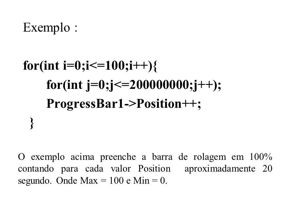 Exemplo : for(int i=0;i<=100;i++){ for(int j=0;j<=200000000;j++); ProgressBar1->Position++; } O exemplo acima preenche a barra de rolagem em 100% contando para cada valor Position aproximadamente 20 segundo.