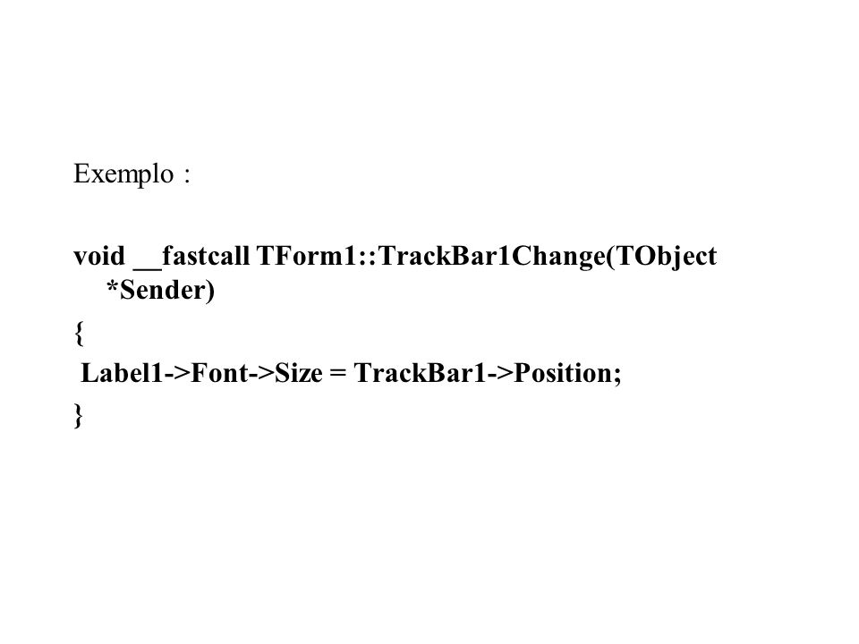 Exemplo : void __fastcall TForm1::TrackBar1Change(TObject *Sender) { Label1->Font->Size = TrackBar1->Position; }