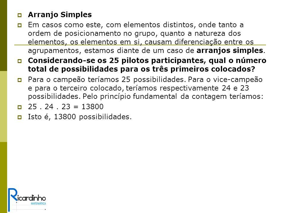 Arranjo Simples Em casos como este, com elementos distintos, onde tanto a ordem de posicionamento no grupo, quanto a natureza dos elementos, os elementos em si, causam diferenciação entre os agrupamentos, estamos diante de um caso de arranjos simples.