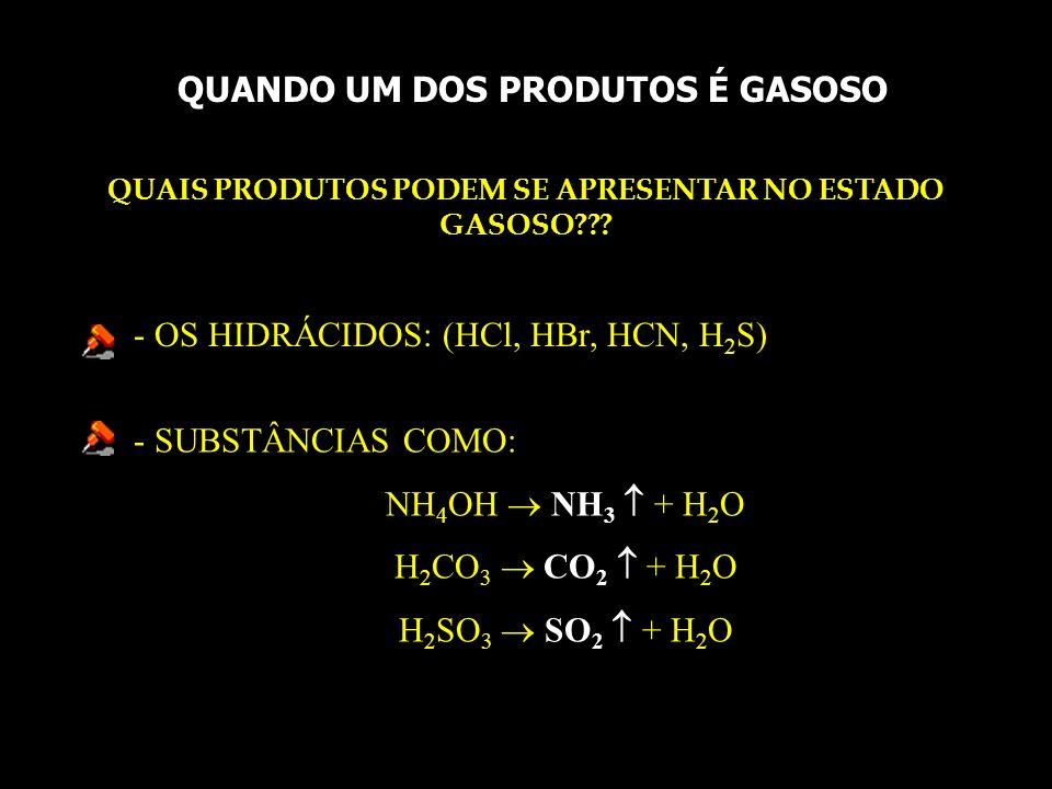 EXEMPLOS: Na 2 S + HNO 3 H 2 S + NaNO 3 K 2 SO 4 + 2 HCl 2KCl + H 2 CO 3 CO 2 + H 2 O OBS: Se um dos produtos é volátil, obtemos uma solução aquosa do outro produto.