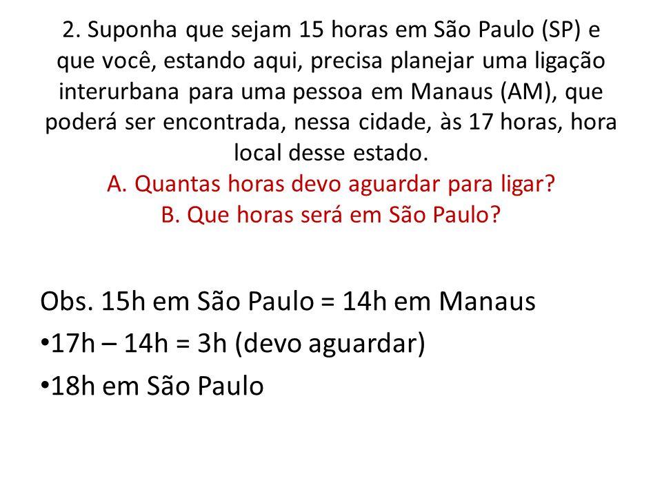2. Suponha que sejam 15 horas em São Paulo (SP) e que você, estando aqui, precisa planejar uma ligação interurbana para uma pessoa em Manaus (AM), que