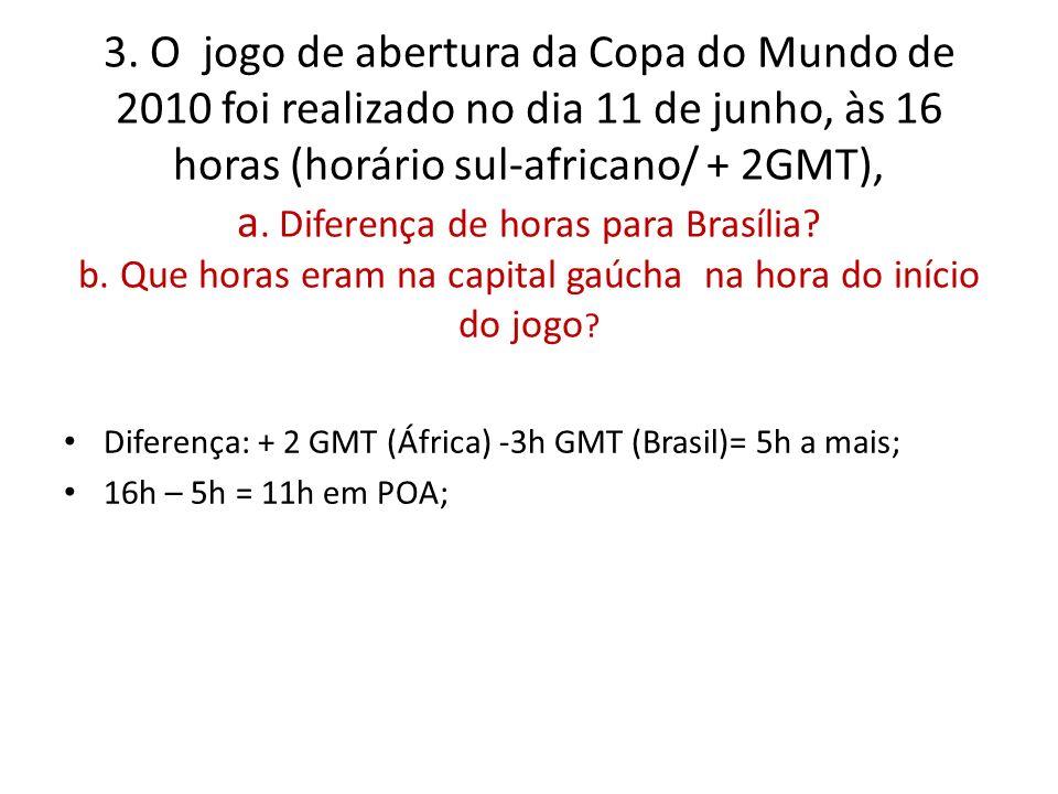 3. O jogo de abertura da Copa do Mundo de 2010 foi realizado no dia 11 de junho, às 16 horas (horário sul-africano/ + 2GMT), a. Diferença de horas par