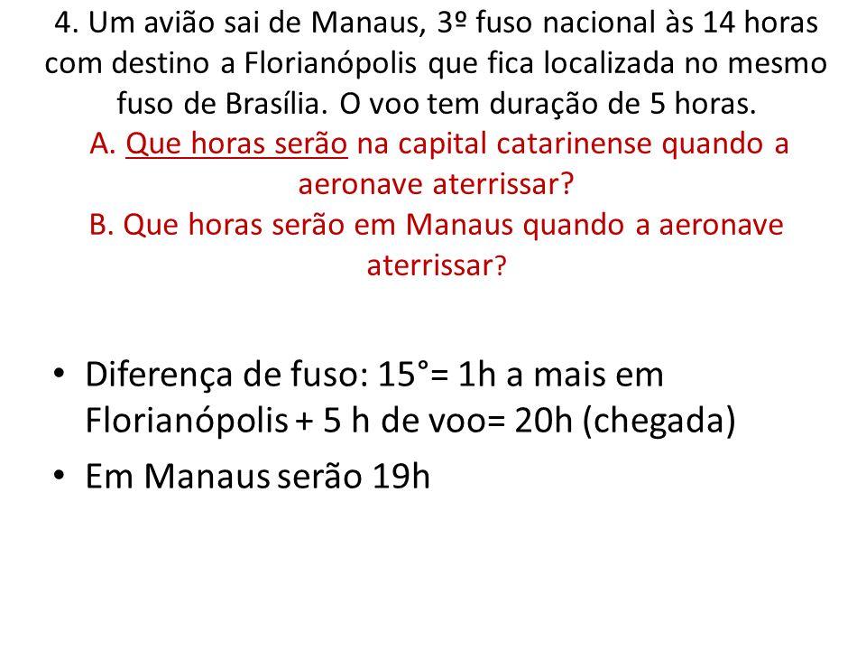4. Um avião sai de Manaus, 3º fuso nacional às 14 horas com destino a Florianópolis que fica localizada no mesmo fuso de Brasília. O voo tem duração d