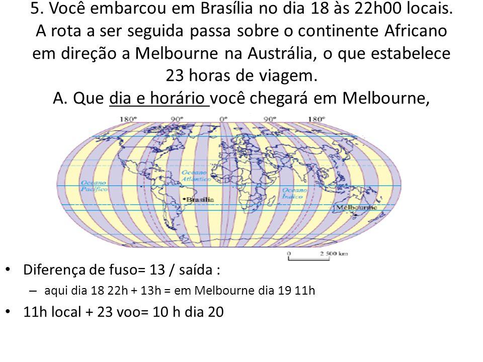 5. Você embarcou em Brasília no dia 18 às 22h00 locais. A rota a ser seguida passa sobre o continente Africano em direção a Melbourne na Austrália, o