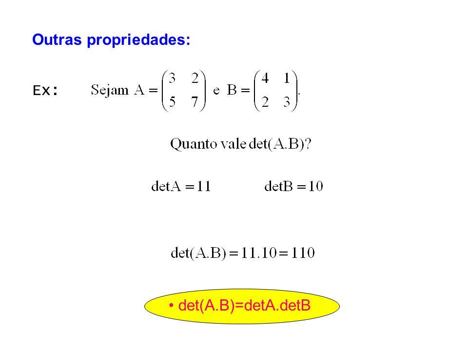det(A.B)=detA.detB Ex: Outras propriedades: