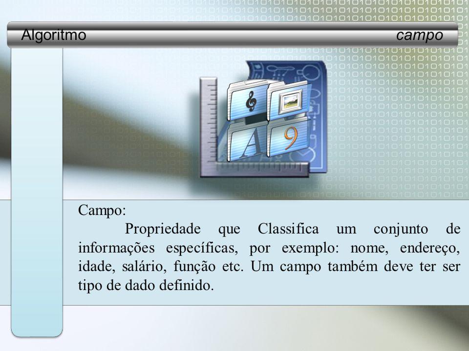 Campo: Propriedade que Classifica um conjunto de informações específicas, por exemplo: nome, endereço, idade, salário, função etc.