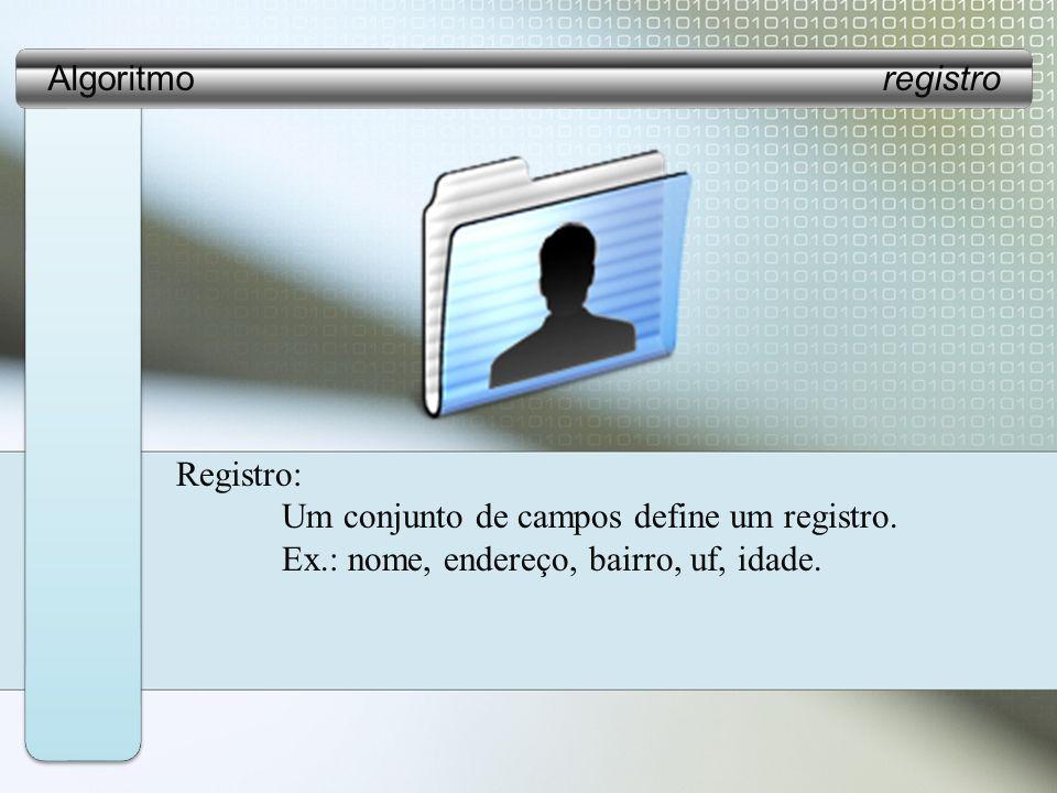 Registro: Um conjunto de campos define um registro. Ex.: nome, endereço, bairro, uf, idade.