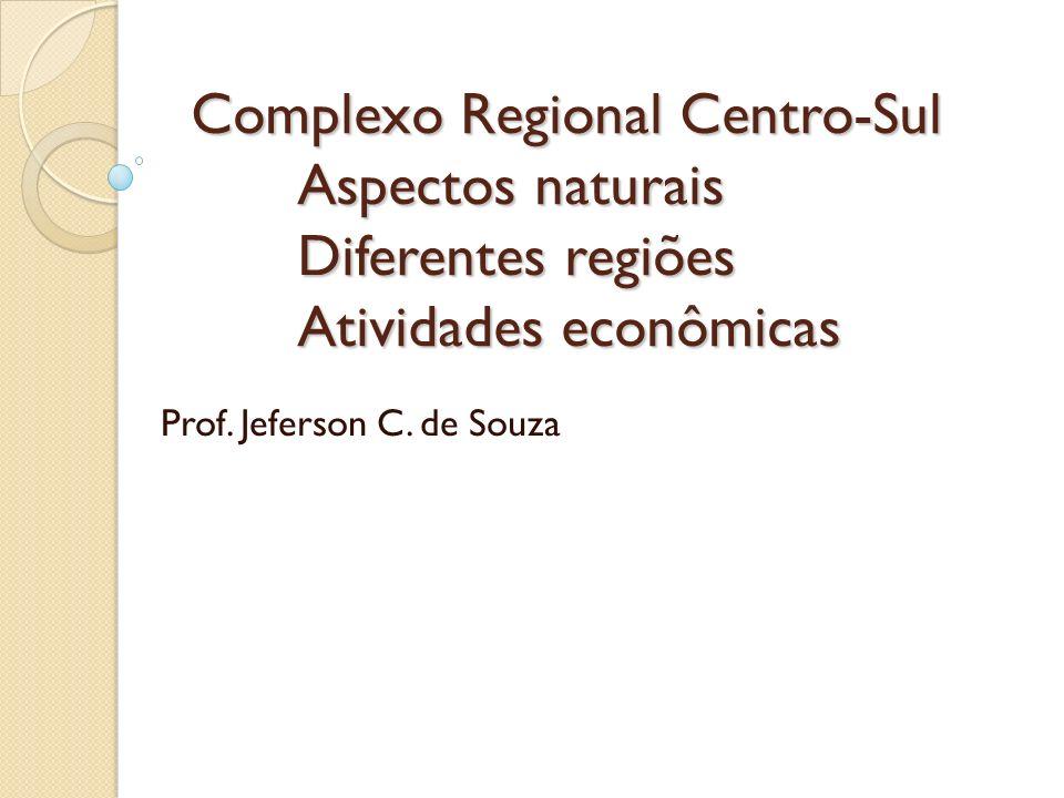 Complexo Regional Centro-Sul Aspectos naturais Diferentes regiões Atividades econômicas Prof. Jeferson C. de Souza