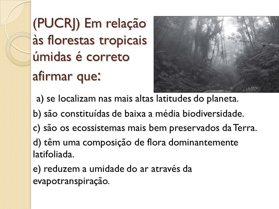 (PUCRJ) Em relação às florestas tropicais úmidas é correto afirmar que : a) se localizam nas mais altas latitudes do planeta. b) são constituídas de b