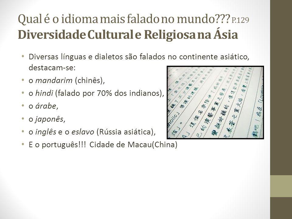 Qual é o idioma mais falado no mundo??? P.129 Diversidade Cultural e Religiosa na Ásia Diversas línguas e dialetos são falados no continente asiático,