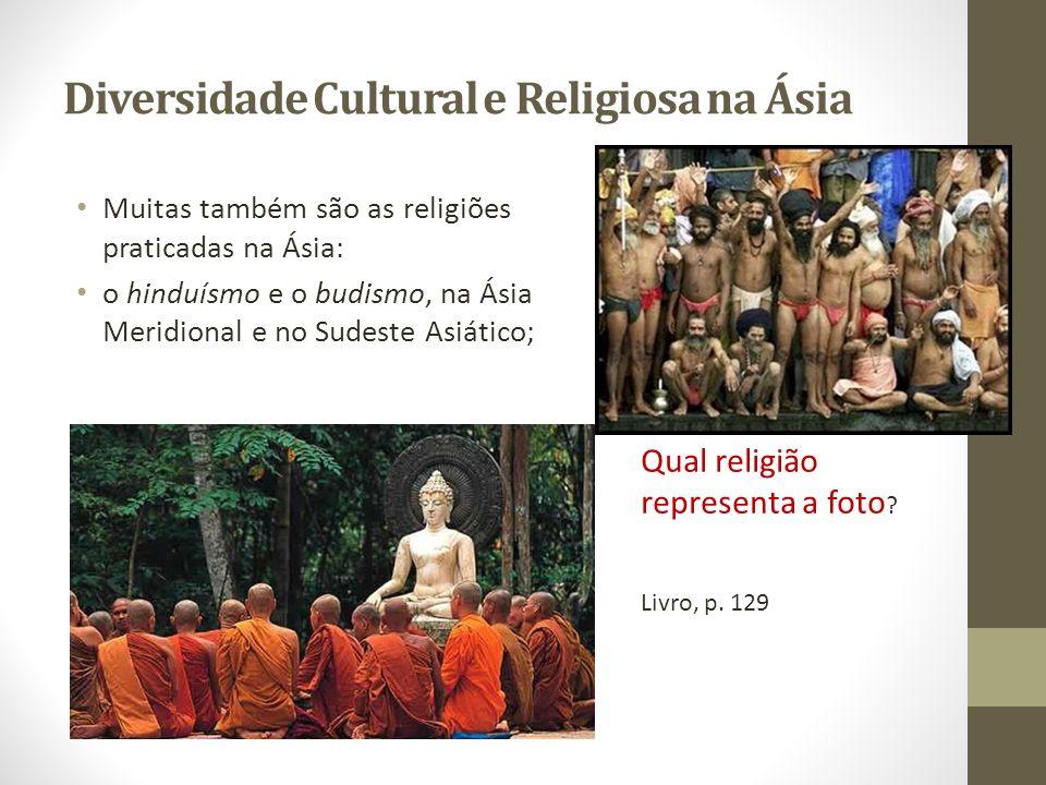Diversidade Cultural e Religiosa na Ásia Muitas também são as religiões praticadas na Ásia: o hinduísmo e o budismo, na Ásia Meridional e no Sudeste A