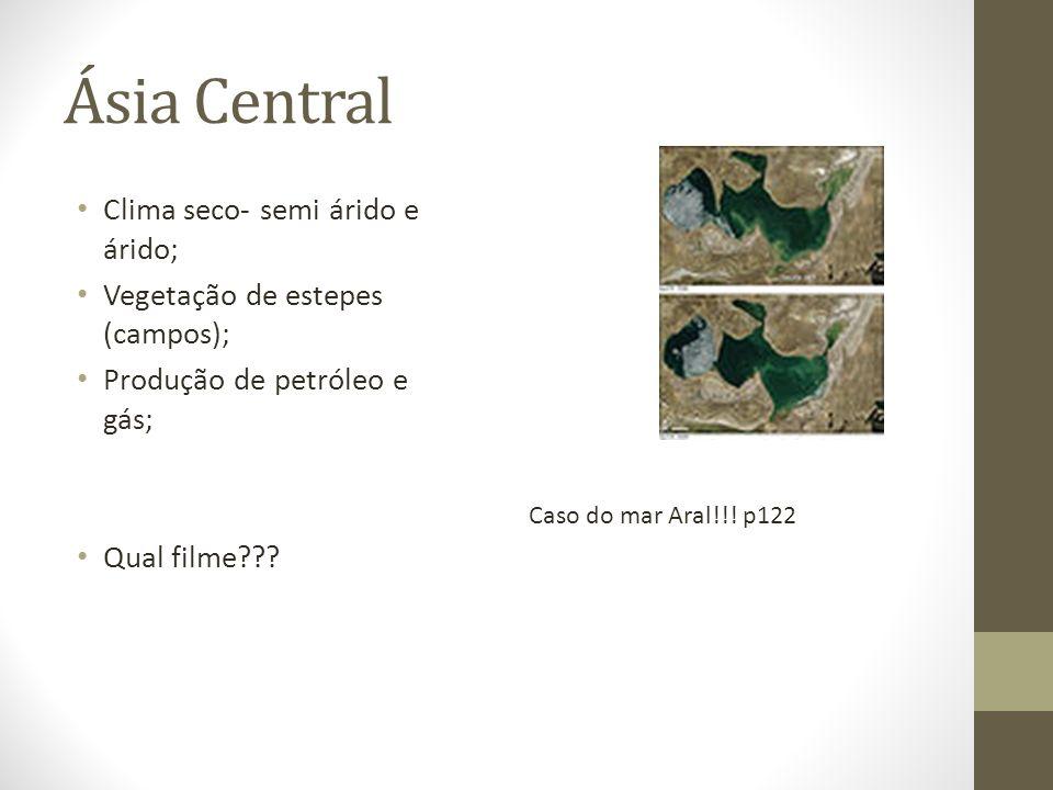 Ásia Central Clima seco- semi árido e árido; Vegetação de estepes (campos); Produção de petróleo e gás; Qual filme??? Caso do mar Aral!!! p122