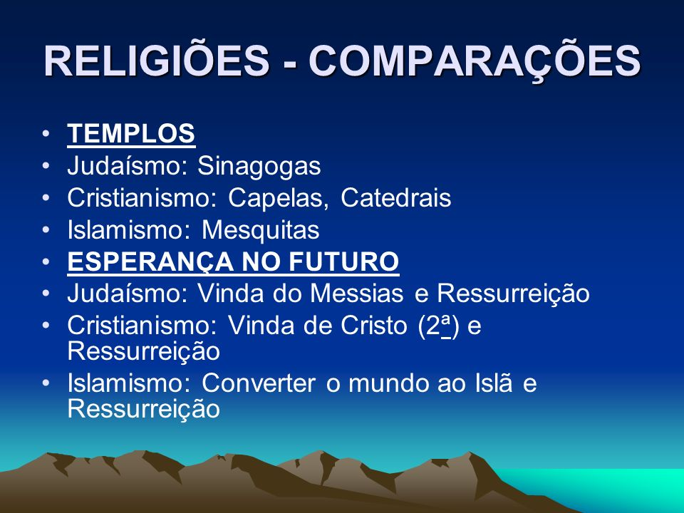 RELIGIÕES - COMPARAÇÕES TEMPLOS Judaísmo: Sinagogas Cristianismo: Capelas, Catedrais Islamismo: Mesquitas ESPERANÇA NO FUTURO Judaísmo: Vinda do Messi