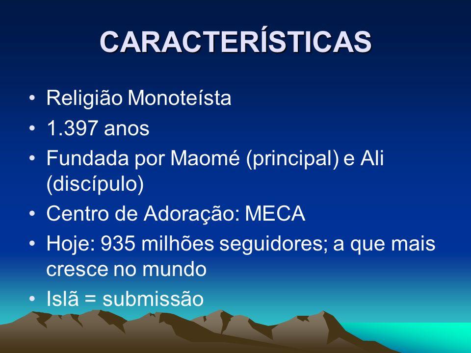 CARACTERÍSTICAS Religião Monoteísta 1.397 anos Fundada por Maomé (principal) e Ali (discípulo) Centro de Adoração: MECA Hoje: 935 milhões seguidores;