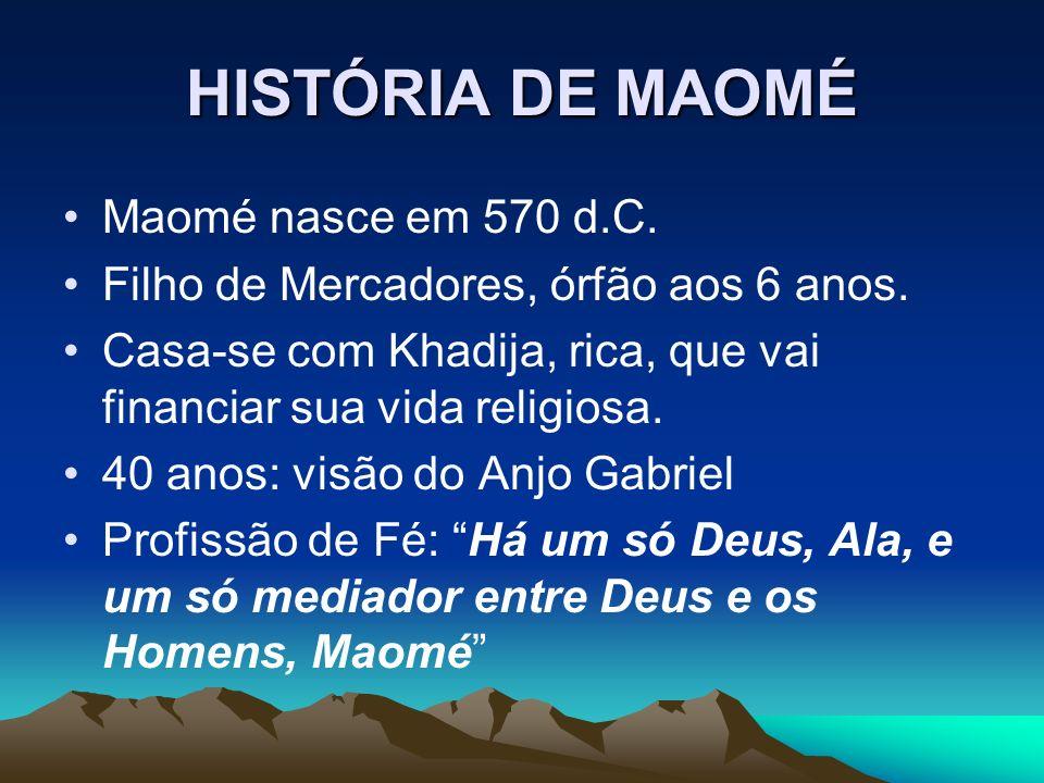 HISTÓRIA DE MAOMÉ Maomé nasce em 570 d.C. Filho de Mercadores, órfão aos 6 anos. Casa-se com Khadija, rica, que vai financiar sua vida religiosa. 40 a