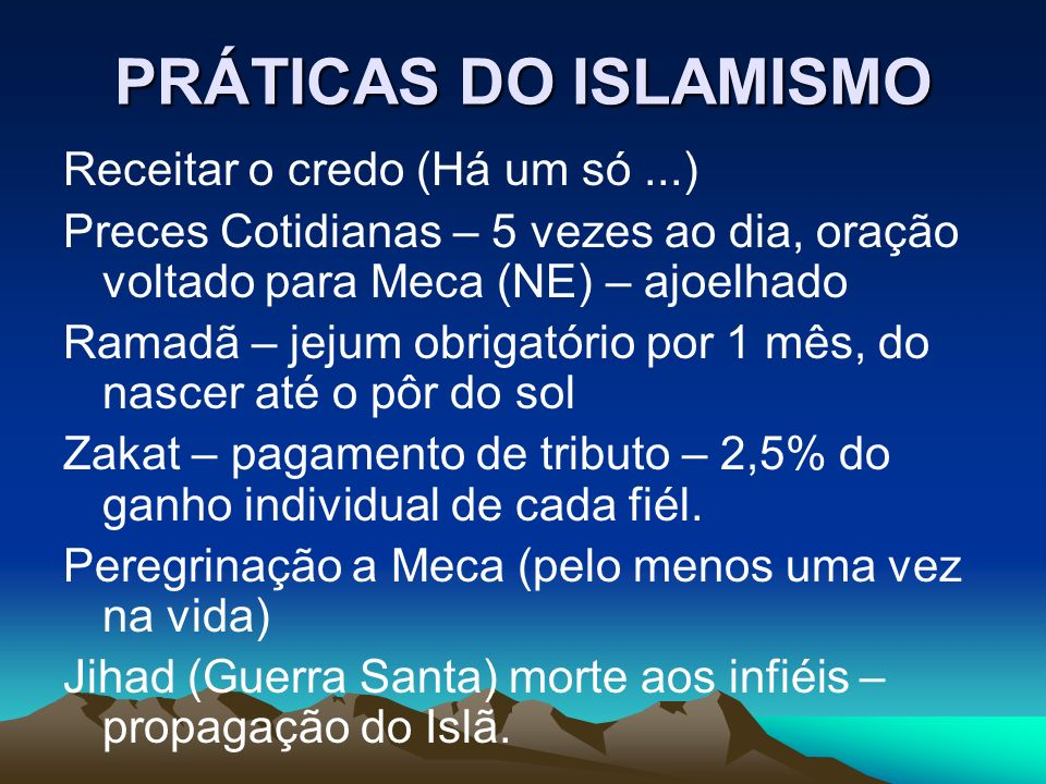 PRÁTICAS DO ISLAMISMO Receitar o credo (Há um só...) Preces Cotidianas – 5 vezes ao dia, oração voltado para Meca (NE) – ajoelhado Ramadã – jejum obri