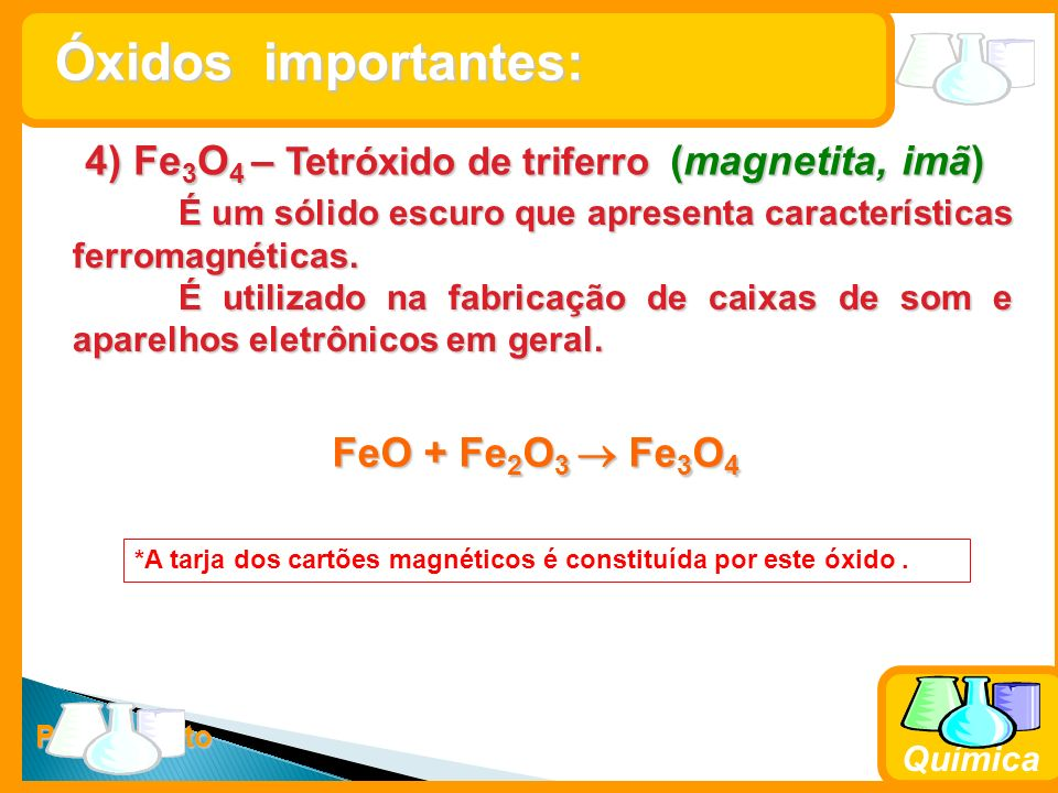 Prof. Busato Química 4) Fe 3 O 4 – Tetróxido de triferro (magnetita, imã) É um sólido escuro que apresenta características ferromagnéticas. É utilizad