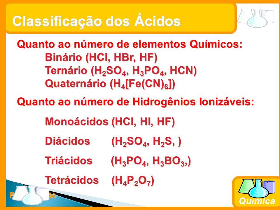 Prof. Busato Química Classificação dos Ácidos Quanto ao número de elementos Químicos: Binário (HCl, HBr, HF) Ternário (H 2 SO 4, H 3 PO 4, HCN) Quater