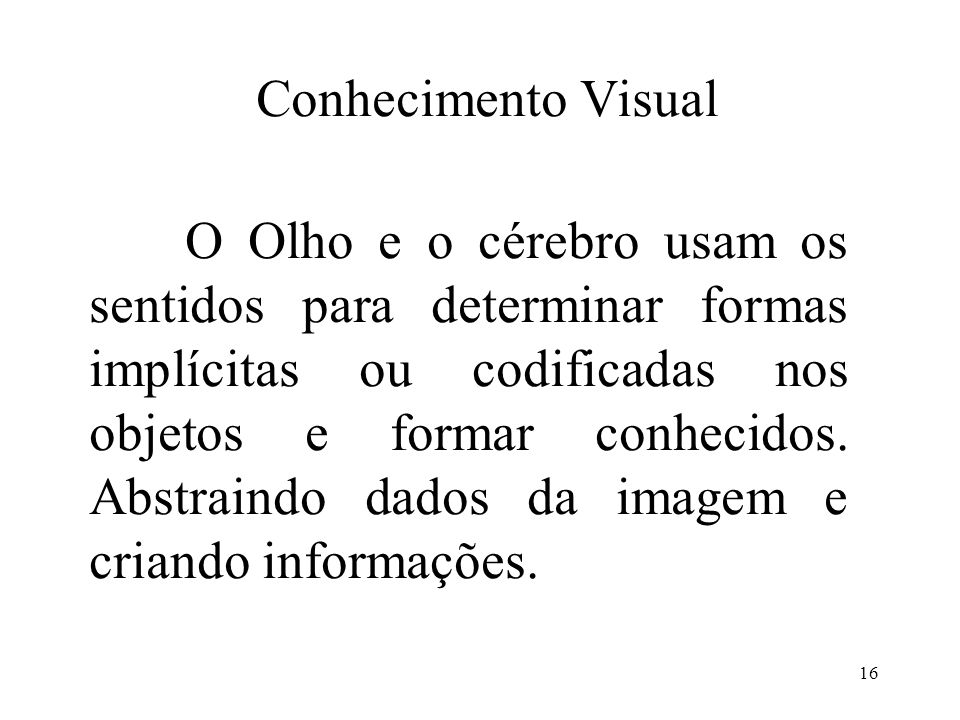 16 Conhecimento Visual O Olho e o cérebro usam os sentidos para determinar formas implícitas ou codificadas nos objetos e formar conhecidos. Abstraind