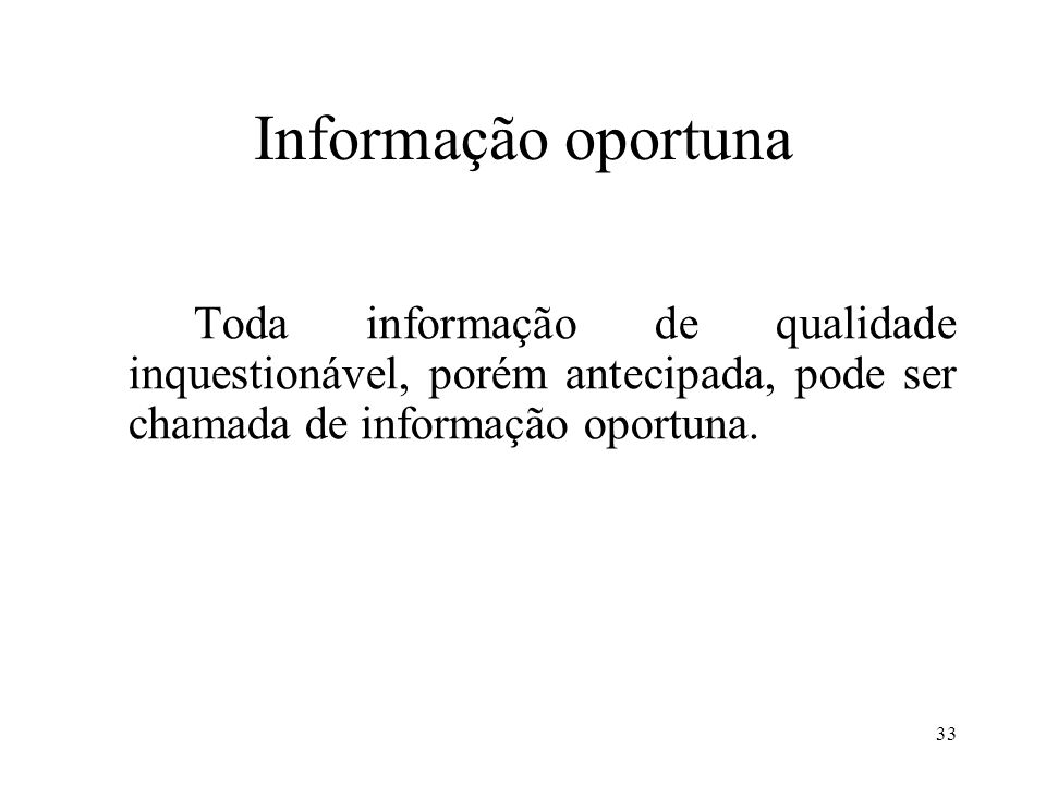 33 Informação oportuna Toda informação de qualidade inquestionável, porém antecipada, pode ser chamada de informação oportuna.