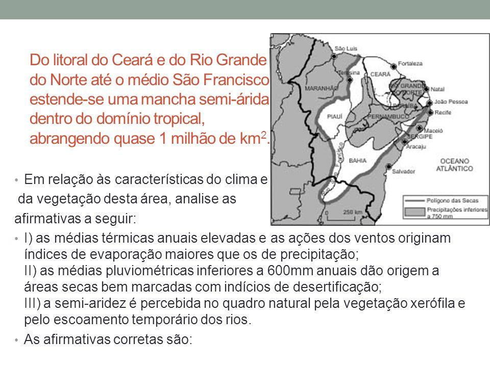 Do litoral do Ceará e do Rio Grande do Norte até o médio São Francisco estende-se uma mancha semi-árida, dentro do domínio tropical, abrangendo quase 1 milhão de km 2.