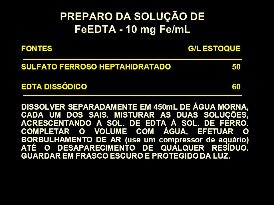 PREPARO DA SOLUÇÃO DE FeEDTA - 10 mg Fe/mL FONTES G/L ESTOQUE SULFATO FERROSO HEPTAHIDRATADO 50 EDTA DISSÓDICO 60 DISSOLVER SEPARADAMENTE EM 450mL DE